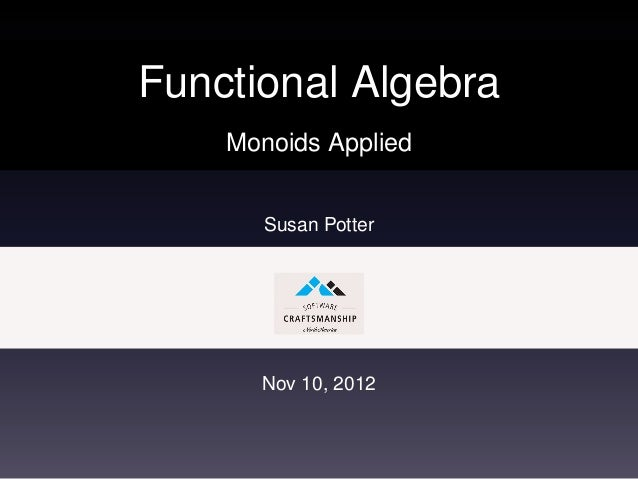 Functional Algebra    Monoids Applied       Susan Potter      Nov 10, 2012