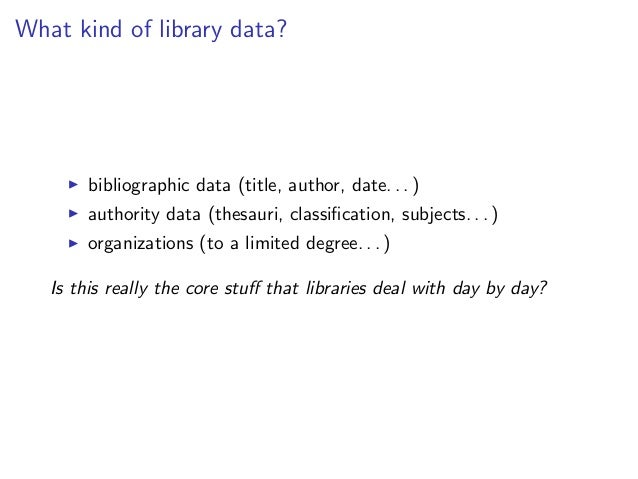 What kind of library data?        bibliographic data (title, author, date. . . )        authority data (thesauri, classific...