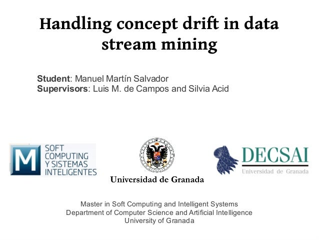 Handling concept drift in data       stream miningStudent: Manuel Martín SalvadorSupervisors: Luis M. de Campos and Silvia...