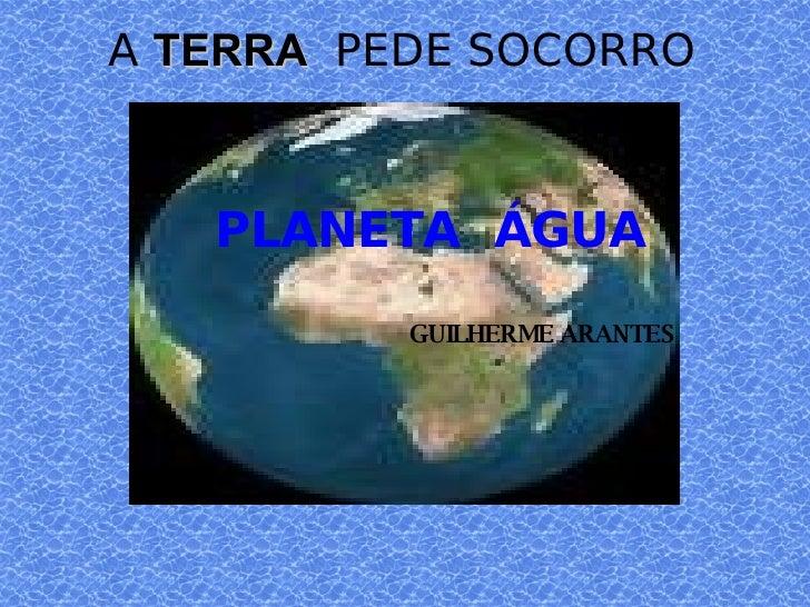 A  TERRA  PEDE SOCORRO <ul><ul><li>PLANETA  ÁGUA </li></ul></ul><ul><ul><li>GUILHERME ARANTES </li></ul></ul>