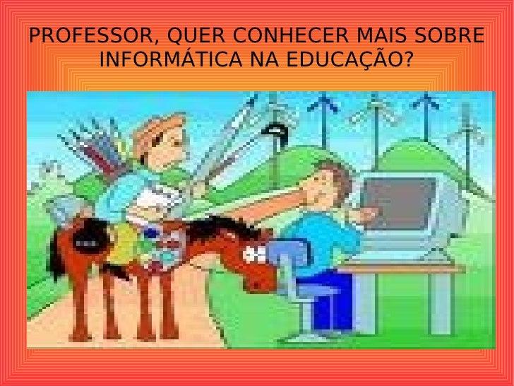 PROFESSOR, QUER CONHECER MAIS SOBRE INFORMÁTICA NA EDUCAÇÃO?