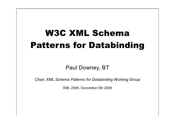 W3C XML Schema Patterns for Databinding                  Paul Downey, BT Chair, XML Schema Patterns for Databinding Workin...