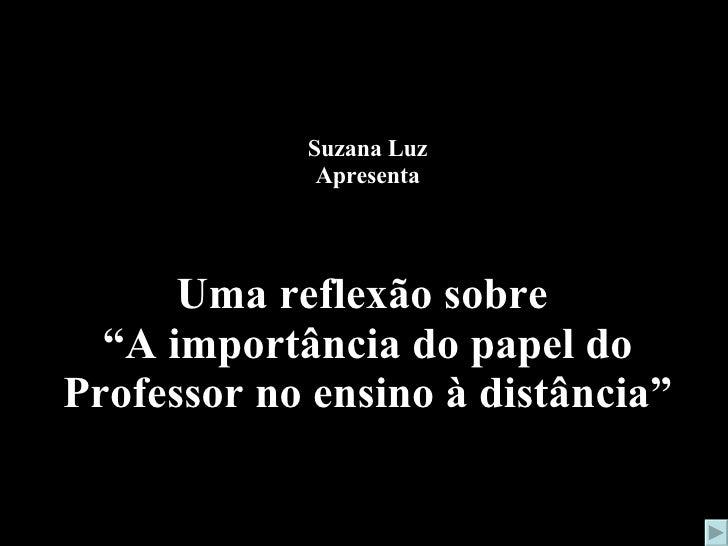 """Suzana Luz Apresenta   Uma reflexão sobre  """"A importância do papel do Professor no ensino à distância"""""""