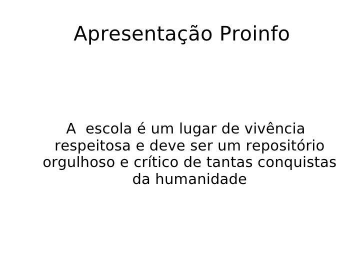 Apresentação Proinfo <ul><ul><li>A  escola é um lugar de vivência respeitosa e deve ser um repositório orgulhoso e crítico...