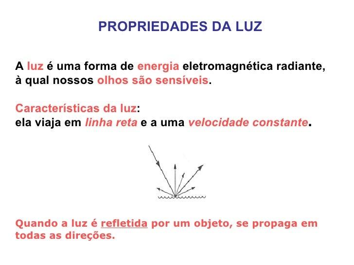 PROPRIEDADES DA LUZ A  luz  é uma forma de  energia  eletromagnética radiante, à qual nossos  olhos são sensíveis .  Carac...