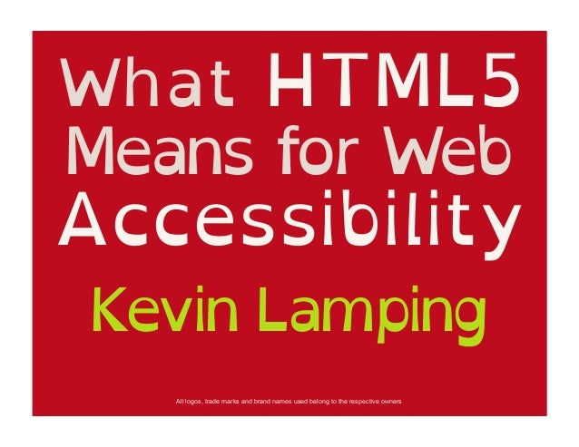 What HTML5Means for WebAccessibilityKevin Lamping   All logos, trade marks and brand names used belong to the respective o...
