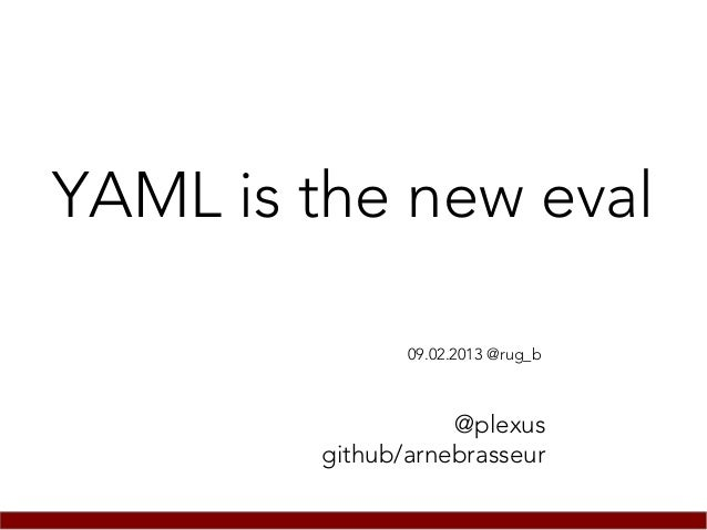 YAML is the new eval               09.02.2013 @rug_b                   @plexus        github/arnebrasseur