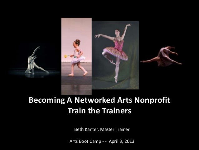 Becoming A Networked Arts Nonprofit         Train the Trainers            Beth Kanter, Master Trainer          Arts Boot C...