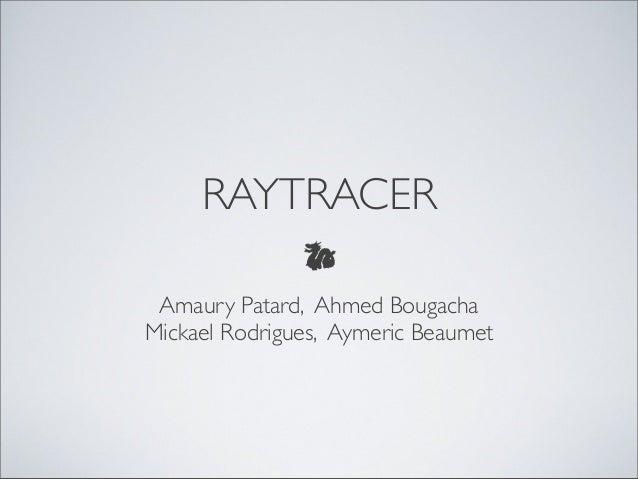 RAYTRACER Amaury Patard, Ahmed BougachaMickael Rodrigues, Aymeric Beaumet