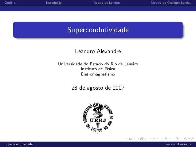 Outline Introdu¸c˜ao Modelo de London Modelo de Ginzburg-LandauSupercondutividadeLeandro AlexandreUniversidade do Estado d...