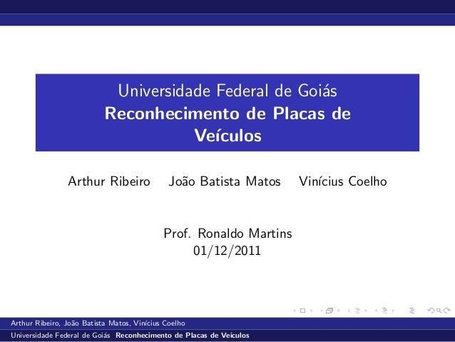 Universidade Federal de Goi´asReconhecimento de Placas deVe´ıculosArthur Ribeiro Jo˜ao Batista Matos Vin´ıcius CoelhoProf....