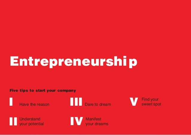 Entrepreneurship Five tips to start I II III IV VHave the reason Understand your potential Dare to dream Manifest your dre...