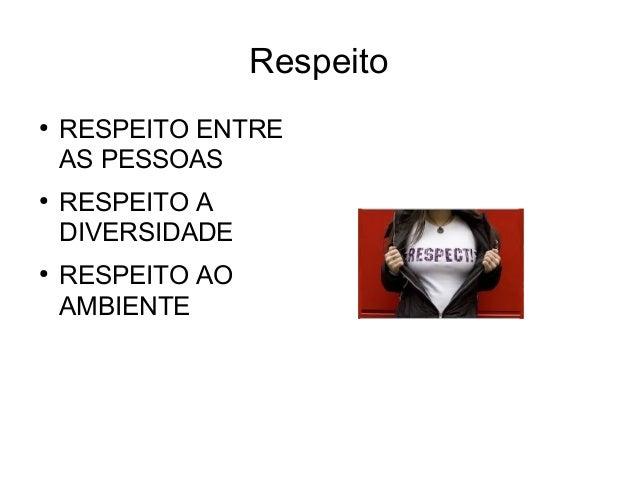 Respeito ● RESPEITO ENTRE AS PESSOAS ● RESPEITO A DIVERSIDADE ● RESPEITO AO AMBIENTE