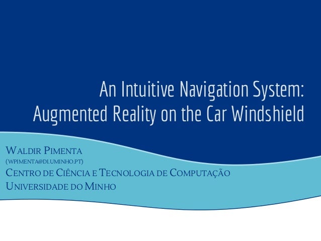 An Intuitive Navigation System: Augmented Reality on the Car Windshield WALDIR PIMENTA (WPIMENTA@DI.UMINHO.PT) CENTRO DE C...