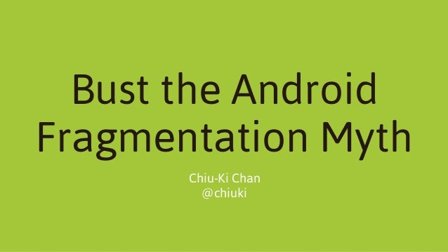 Bust the Android Fragmentation Myth Chiu-Ki Chan @chiuki