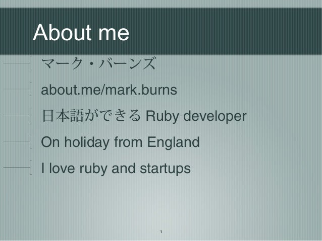 1 About me マーク・バーンズ about.me/mark.burns 日本語ができる Ruby developer On holiday from England I love ruby and startups