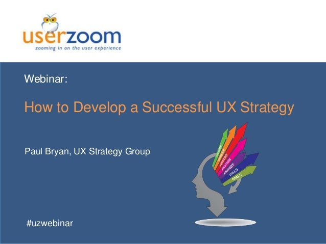 Webinar:  How to Develop a Successful UX Strategy Paul Bryan, UX Strategy Group  #uzwebinar