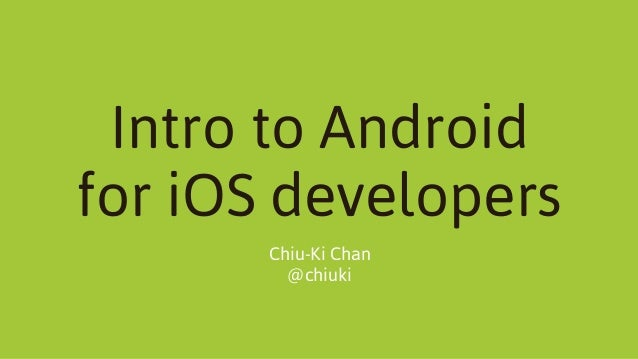 Intro to Android for iOS developers Chiu-Ki Chan @chiuki