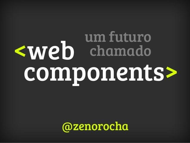 <web components> um futuro chamado @zenorocha