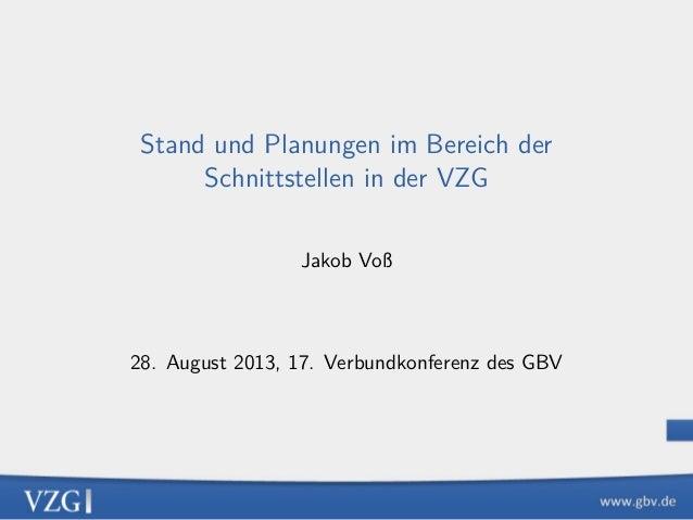 Stand und Planungen im Bereich der Schnittstellen in der VZG Jakob Voß 28. August 2013, 17. Verbundkonferenz des GBV