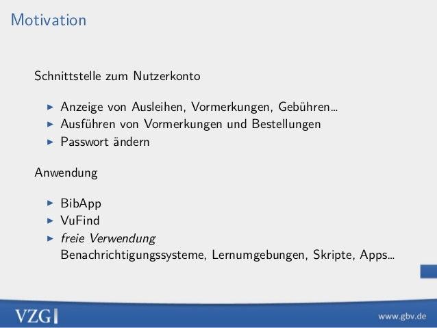 Motivation Schnittstelle zum Nutzerkonto ▶ Anzeige von Ausleihen, Vormerkungen, Gebühren… ▶ Ausführen von Vormerkungen und...