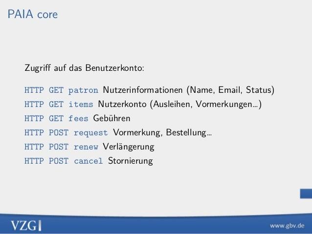 PAIA core Zugriff auf das Benutzerkonto: HTTP GET patron Nutzerinformationen (Name, Email, Status) HTTP GET items Nutzerkon...