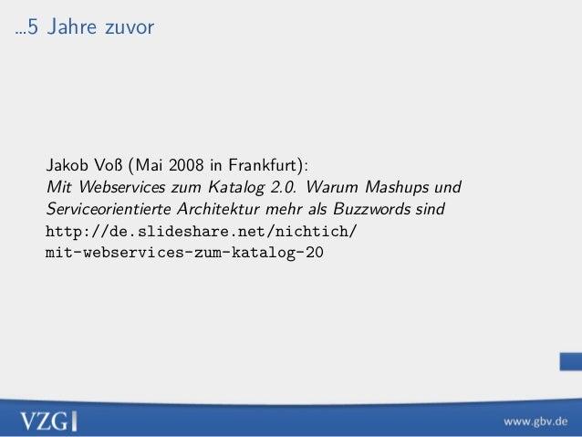 …5 Jahre zuvor Jakob Voß (Mai 2008 in Frankfurt): Mit Webservices zum Katalog 2.0. Warum Mashups und Serviceorientierte Ar...