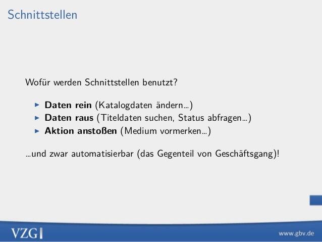 Schnittstellen Wofür werden Schnittstellen benutzt? ▶ Daten rein (Katalogdaten ändern…) ▶ Daten raus (Titeldaten suchen, S...