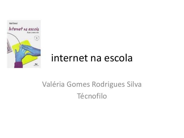 internet na escola Valéria Gomes Rodrigues Silva Técnofilo
