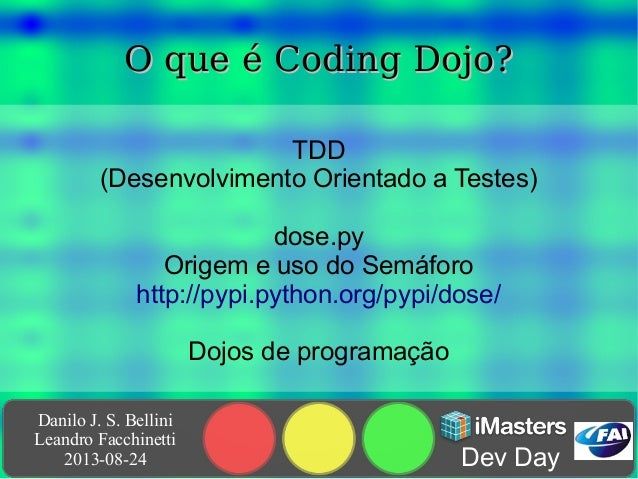 Danilo J. S. Bellini Leandro Facchinetti 2013-08-24 Dev Day O que é Coding Dojo?O que é Coding Dojo? TDD (Desenvolvimento ...