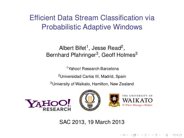Efficient Data Stream Classification via Probabilistic Adaptive Windows Albert Bifet1, Jesse Read2, Bernhard Pfahringer3, Ge...