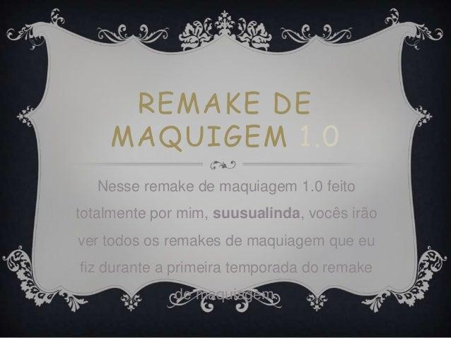 REMAKE DE MAQUIGEM 1.0 Nesse remake de maquiagem 1.0 feito totalmente por mim, suusualinda, vocês irão ver todos os remake...
