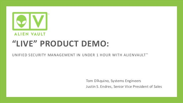 """""""LIVE"""" PRODUCT DEMO: UNIFIED SECURITY MANAGEMENT IN UNDER 1 HOUR WITH ALIENVAULT ™  Tom D'Aquino, Systems Engineers Justin..."""