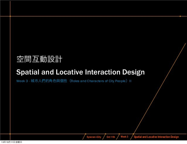 Oct 11thSyncron-i-City Spatial and Locative Interaction DesignWeek 3 空間互動設計 Spatial and Locative Interaction Design Week 3...
