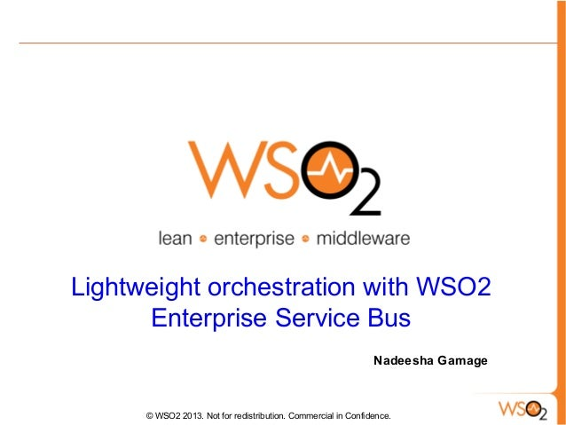 Lightweight orchestration with WSO2 Enterprise Service Bus Nadeesha Gamage  © WSO2 2013. Not for redistribution. Commercia...