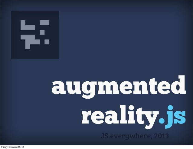 augmented reality.js JS.everywhere, 2013 Friday, October 25, 13