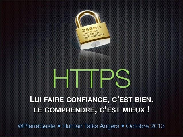 HTTPS LUI FAIRE CONFIANCE, C'EST BIEN. LE COMPRENDRE, C'EST MIEUX ! @PierreGaste • Human Talks Angers • Octobre 2013