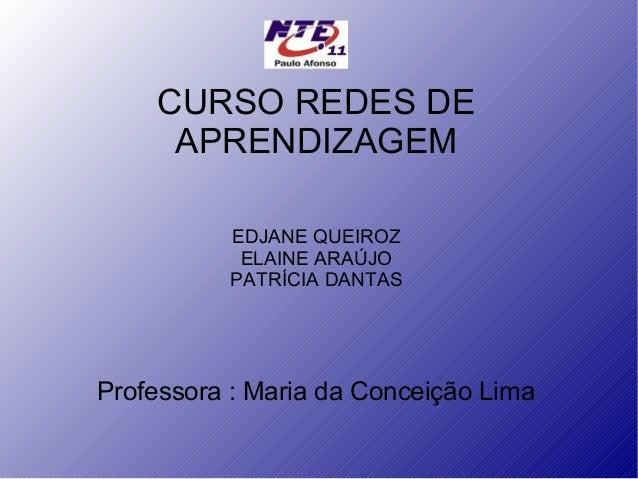 CURSO REDES DE APRENDIZAGEM EDJANE QUEIROZ ELAINE ARAÚJO PATRÍCIA DANTAS  Professora : Maria da Conceição Lima