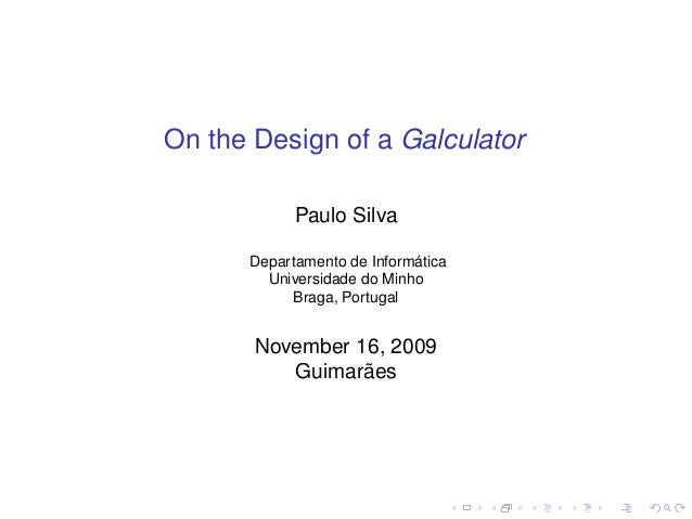 On the Design of a Galculator Paulo Silva Departamento de Informática Universidade do Minho Braga, Portugal  November 16, ...