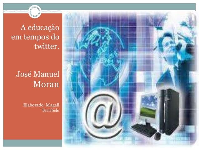 A educação em tempos do twitter. José Manuel  Moran Elaborado: Magali Terribele  A Educação em tempos de twitter