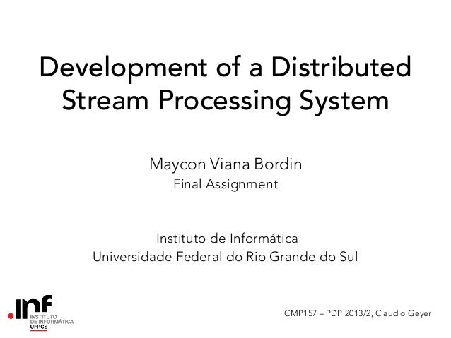 Development of a Distributed Stream Processing System Maycon Viana Bordin Final Assignment  Instituto de Informática Unive...