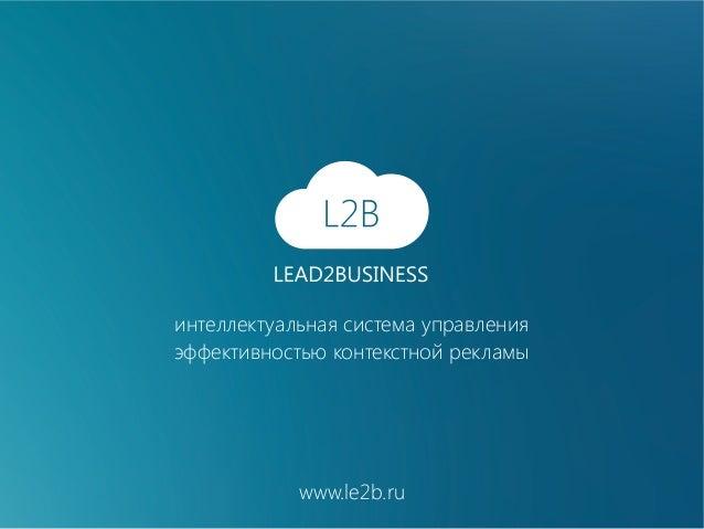 интеллектуальная система управления эффективностью контекстной рекламы  www.le2b.ru