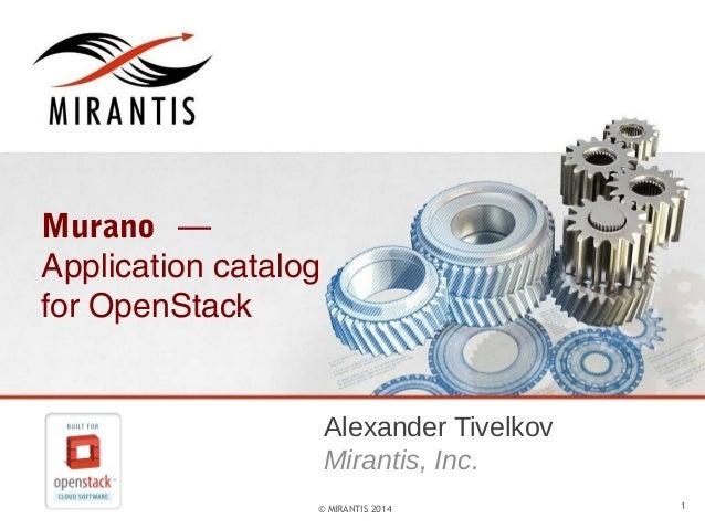 Murano — Application catalog for OpenStack  Alexander Tivelkov Mirantis, Inc. © MIRANTIS 2014  1