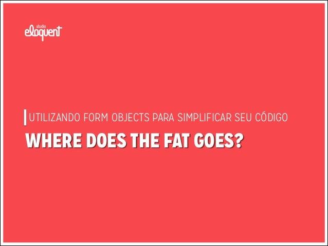 UTILIZANDO FORM OBJECTS PARA SIMPLIFICAR SEU CÓDIGO  WHERE DOES THE FAT GOES?