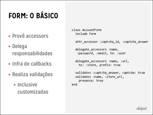 FORM: ATRIBUTOS  • Alguns são da class • Alguns são       attr_accessor  :captcha_id,  :captcha_answer    delega...