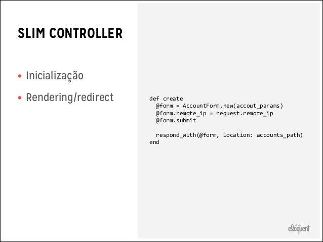 SLIM MODEL • Apenas  relacionamentos  • Sem validações • Sem callbacks      class  Store  <  ActiveRecord::Base...