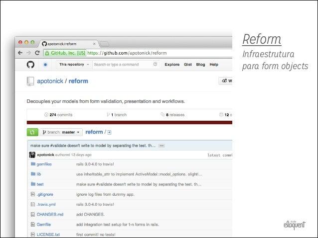 REFORM • Desacopla  persistência de lógica de domínio  • Nesting • Relacionamentos • Coerção (usando o Virtus)  @form.save...