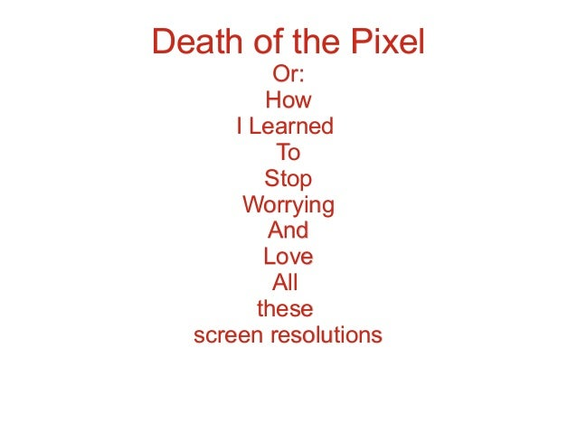Death of the Pixel Or: How I Learned To Stop Worrying And Love All these screen resolutions