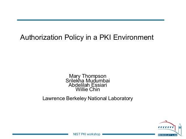 Authorization Policy in a PKI Environment  Mary Thompson Srilekha Mudumbai Abdelilah Essiari Willie Chin Lawrence Berkeley...