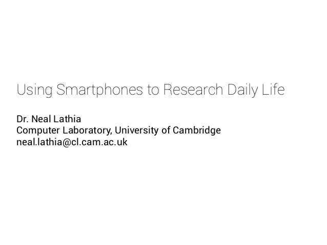 Using Smartphones to Research Daily Life Dr. Neal Lathia Computer Laboratory, University of Cambridge neal.lathia@cl.cam.a...